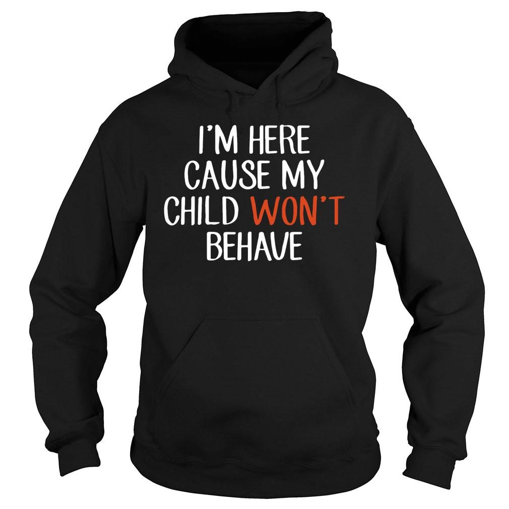 I'm Here Cause My Child Won't Behave shirt hoodie