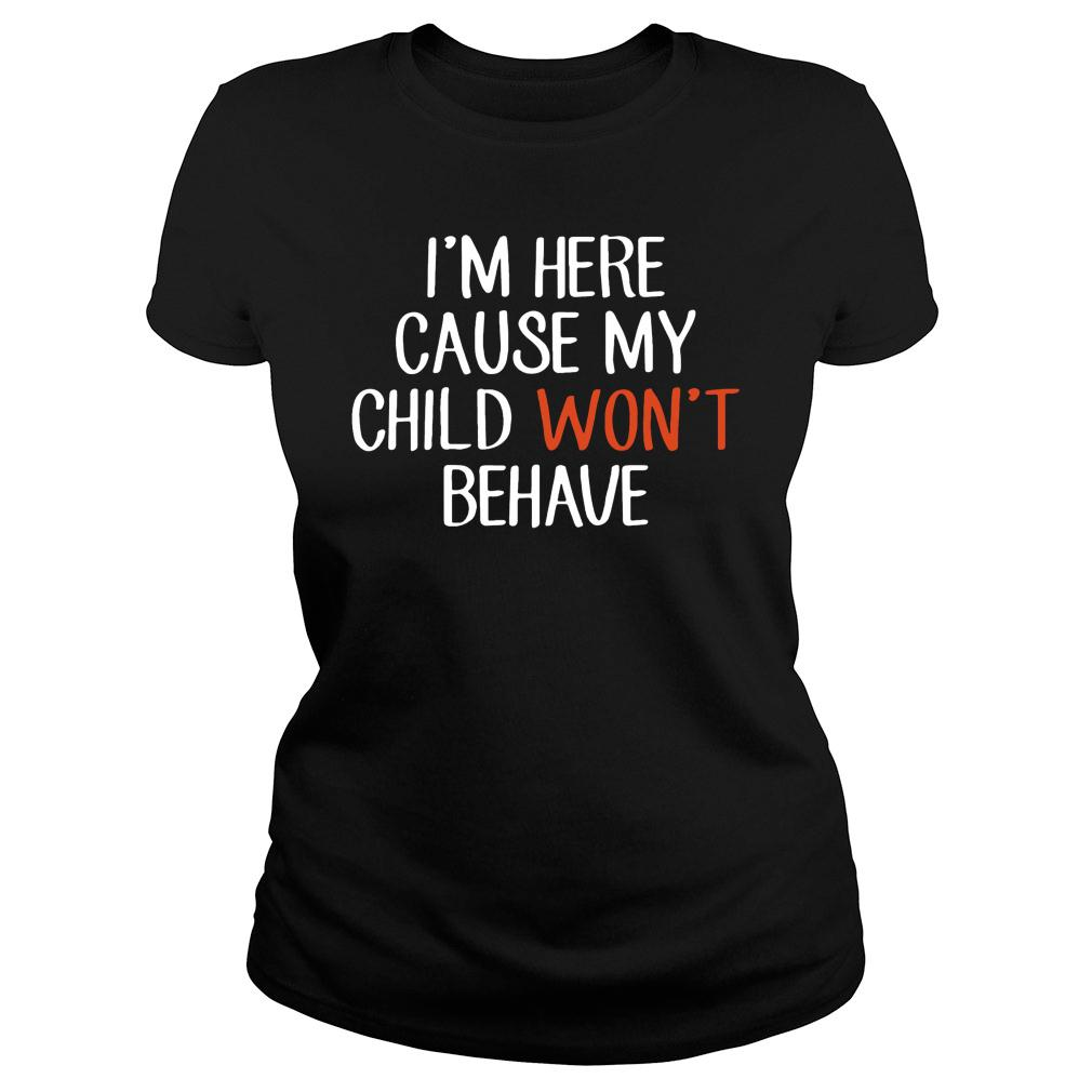 I'm Here Cause My Child Won't Behave shirt ladies tee