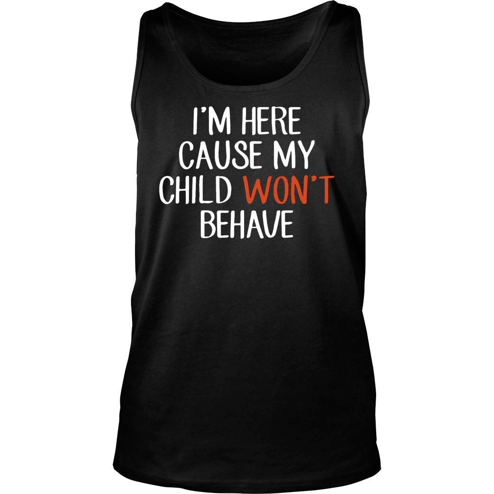 I'm Here Cause My Child Won't Behave shirt tank top