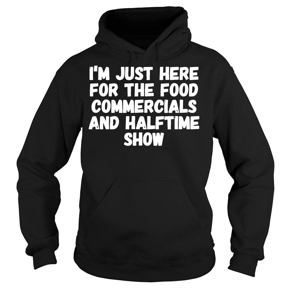 I'm just here for the food commercials and halftime show shirt hoodie