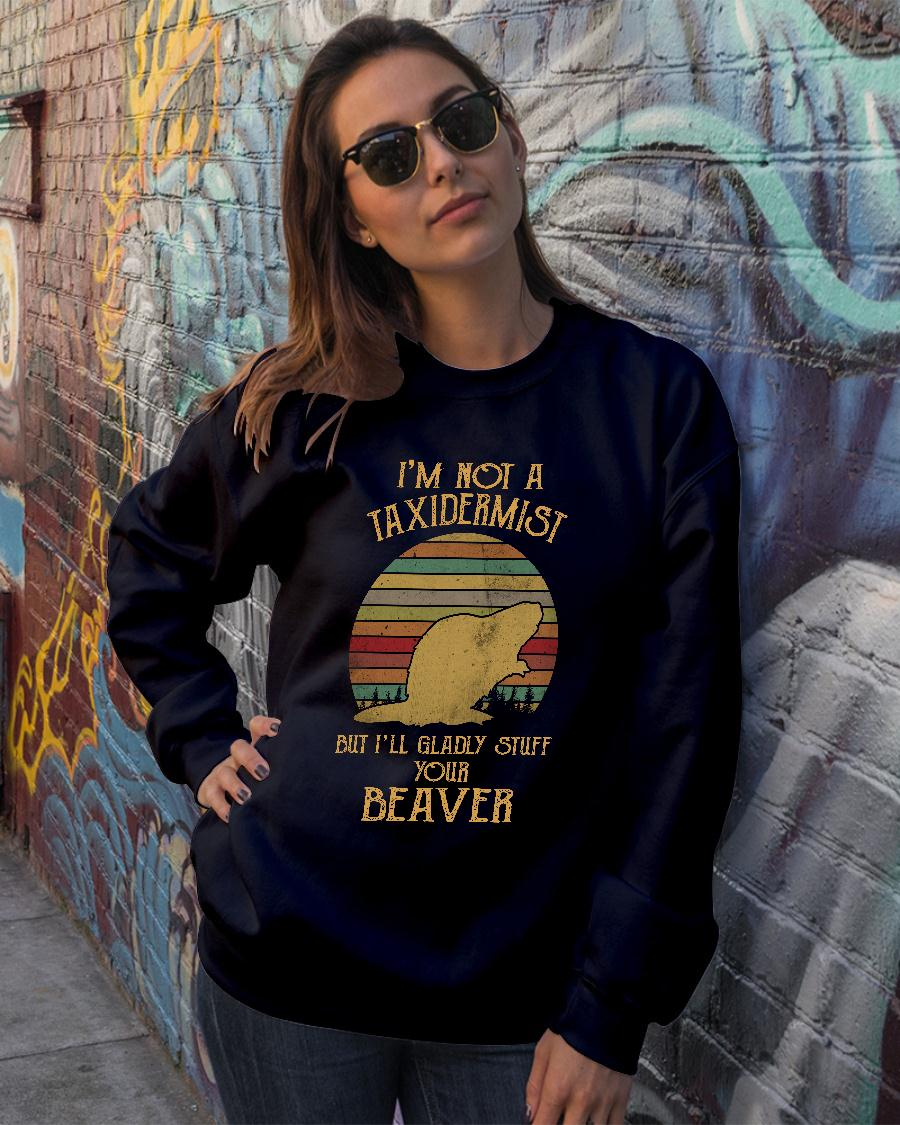 I'm not a taxidermist but I'll gladly stuff your beaver shirt sweater official