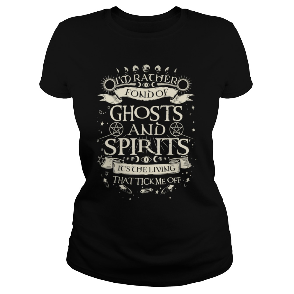 I'm rather fond of ghosts and spirits it's the living that tick me off shirt ladies tee
