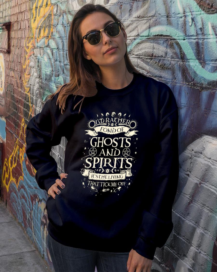I'm rather fond of ghosts and spirits it's the living that tick me off shirt sweater official