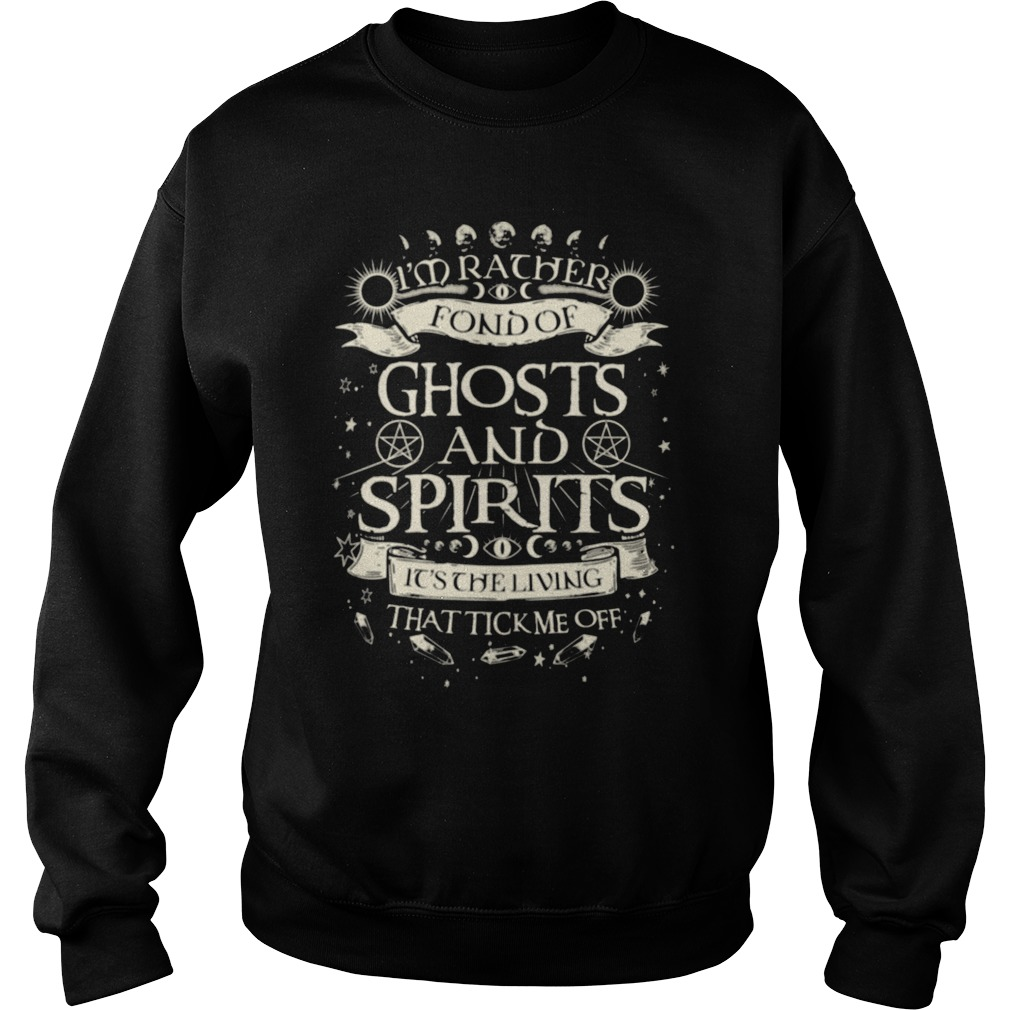 I'm rather fond of ghosts and spirits it's the living that tick me off shirt sweater
