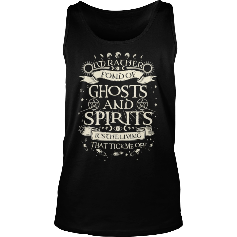 I'm rather fond of ghosts and spirits it's the living that tick me off shirt tank top