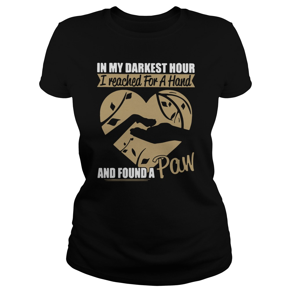 In my darkest hour I reached for a hand and found a paw shirt ladies tee