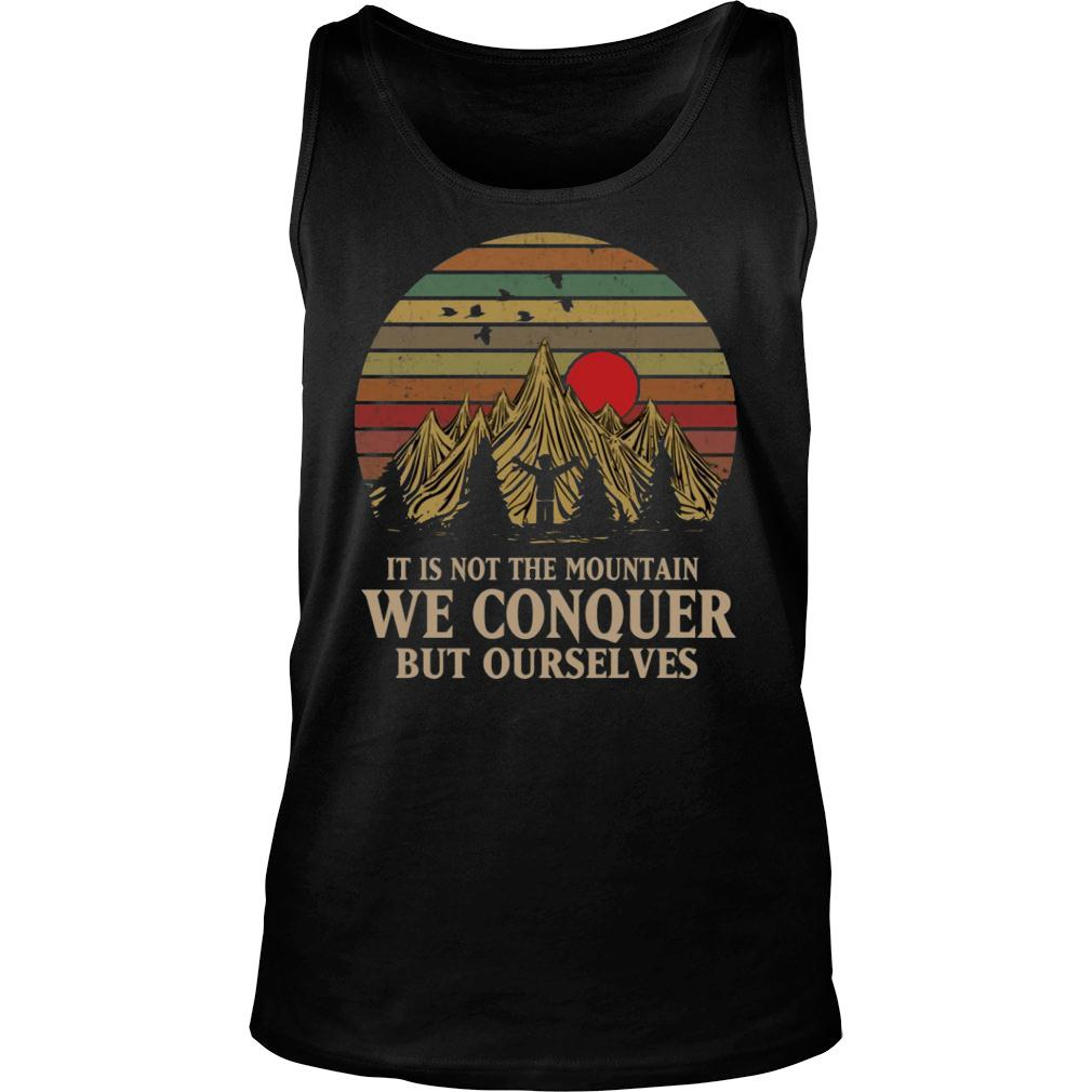 It Is Not The Mountain We Conquer But Ourselves shirt tank top