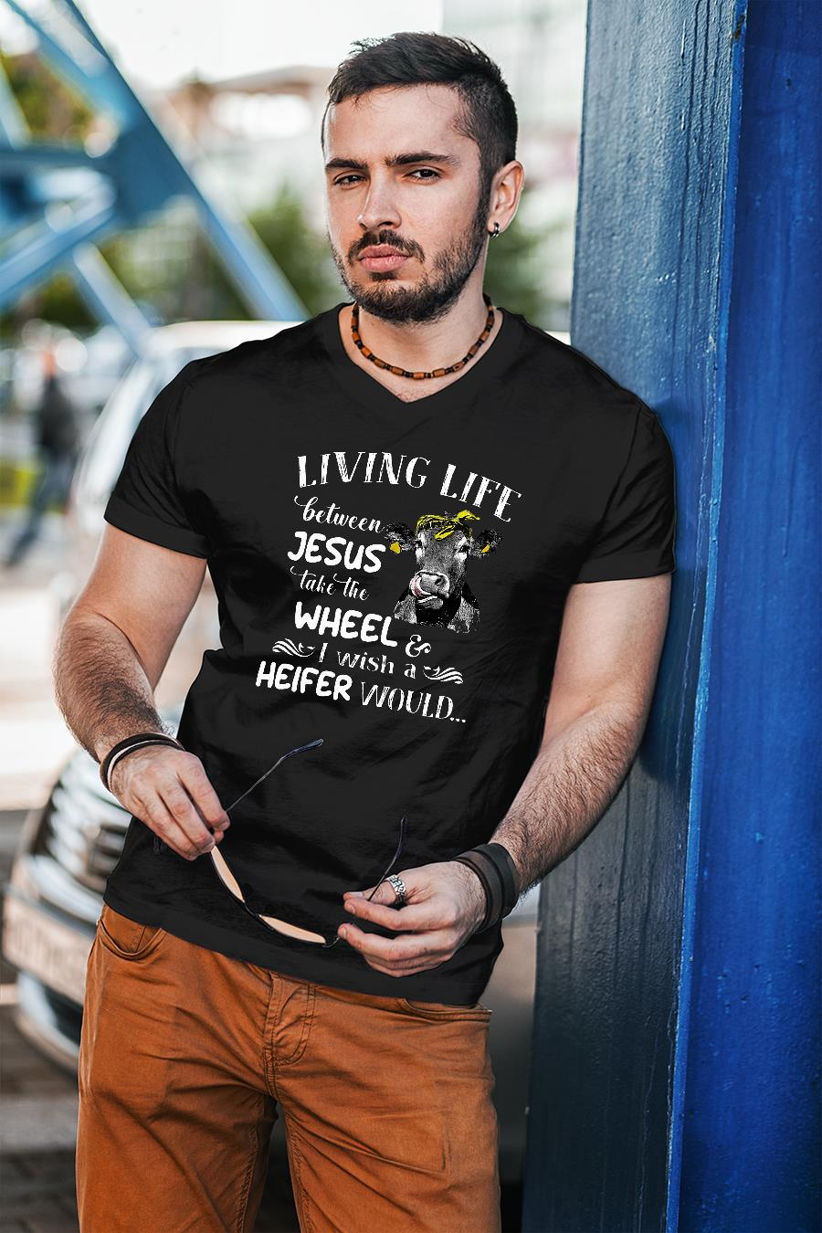 Living life between Jesus take the wheel I wish a heifer would shirt unisex