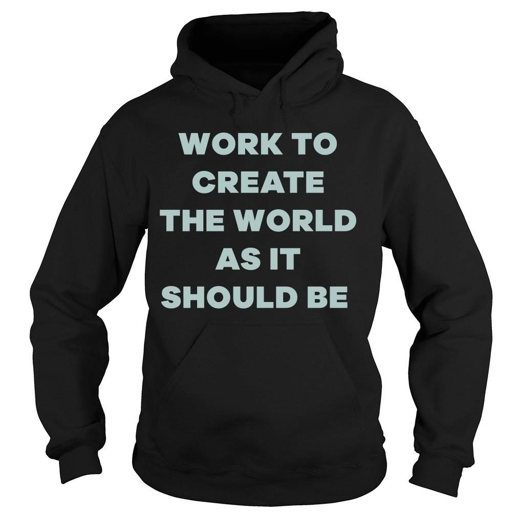 Michelle Obama Work To Create The World As It Should Be Shirt hoodie