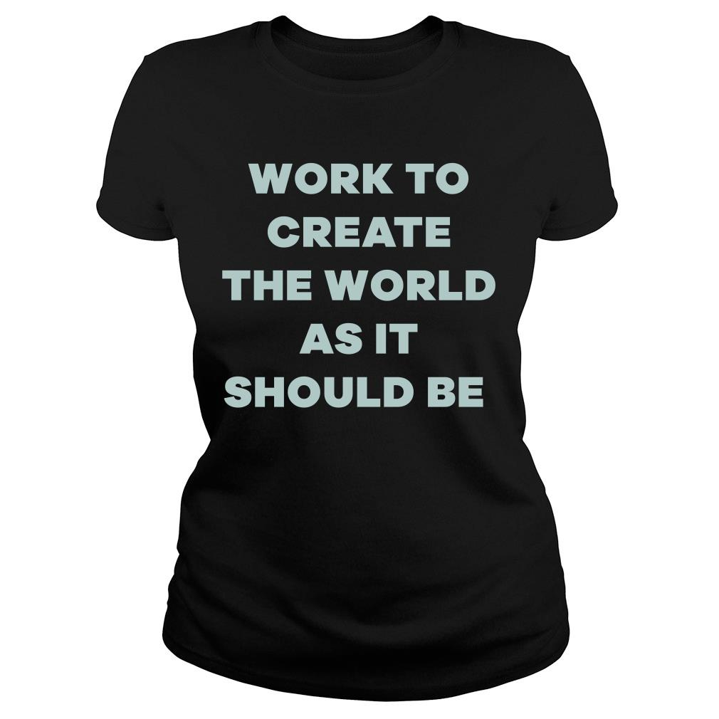 Michelle Obama Work To Create The World As It Should Be Shirt ladies tee