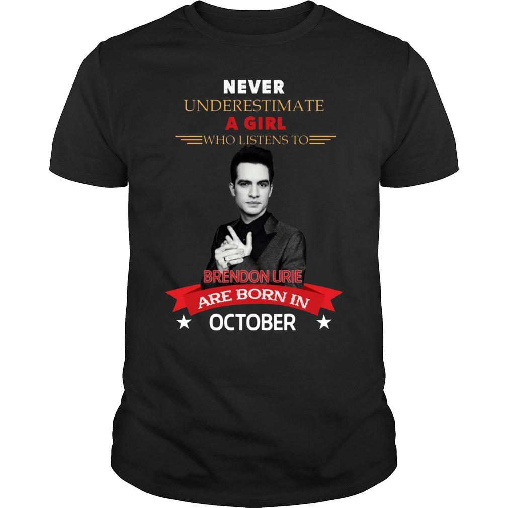 Never underestimate A Girl Who Listen To Brendon Urie Are Born In October Shirt