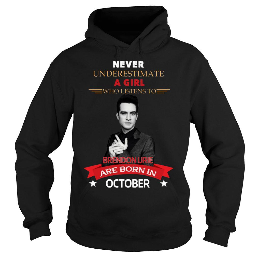 Never underestimate A Girl Who Listen To Brendon Urie Are Born In October Shirt hoodie