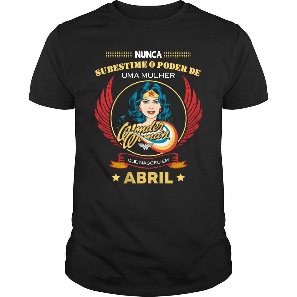 Nunca subestime o poder de uma mulher abril camiseta shirt