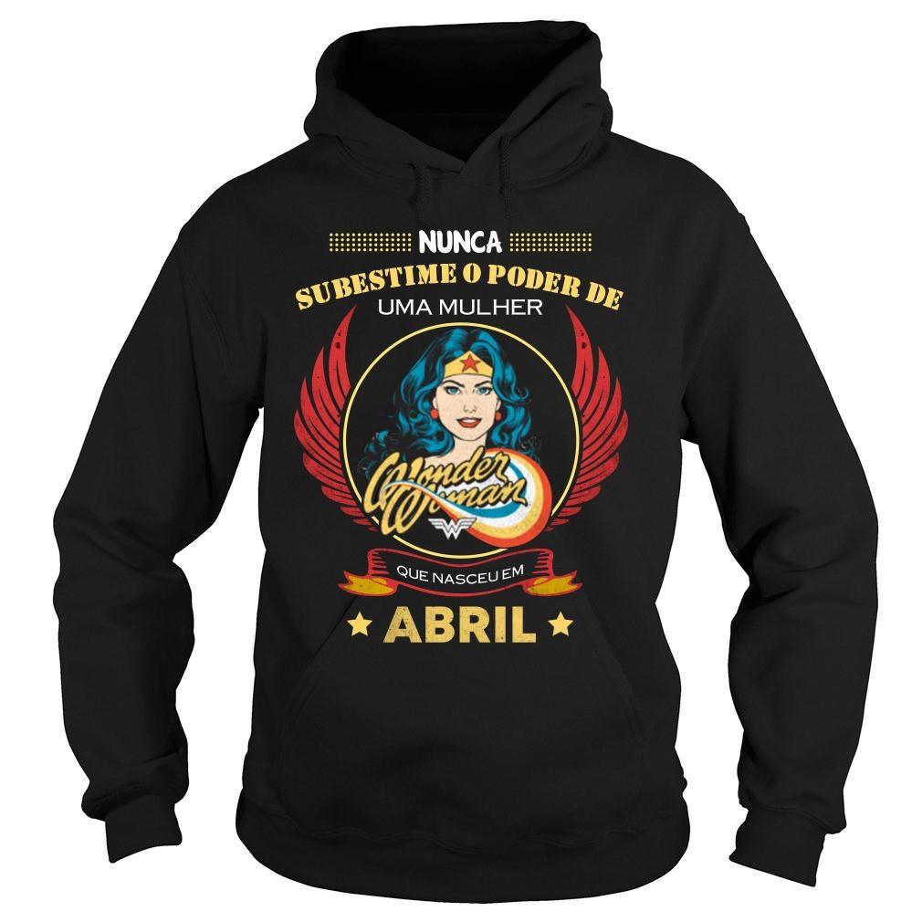 Nunca subestime o poder de uma mulher abril camiseta shirt hoodie