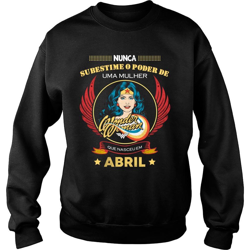 Nunca subestime o poder de uma mulher abril camiseta shirt sweater
