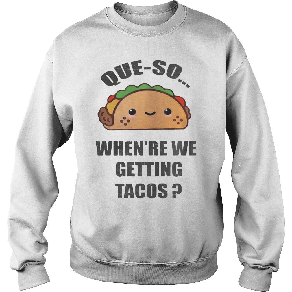 Que-so When're We Getting Tacos Shirt sweater