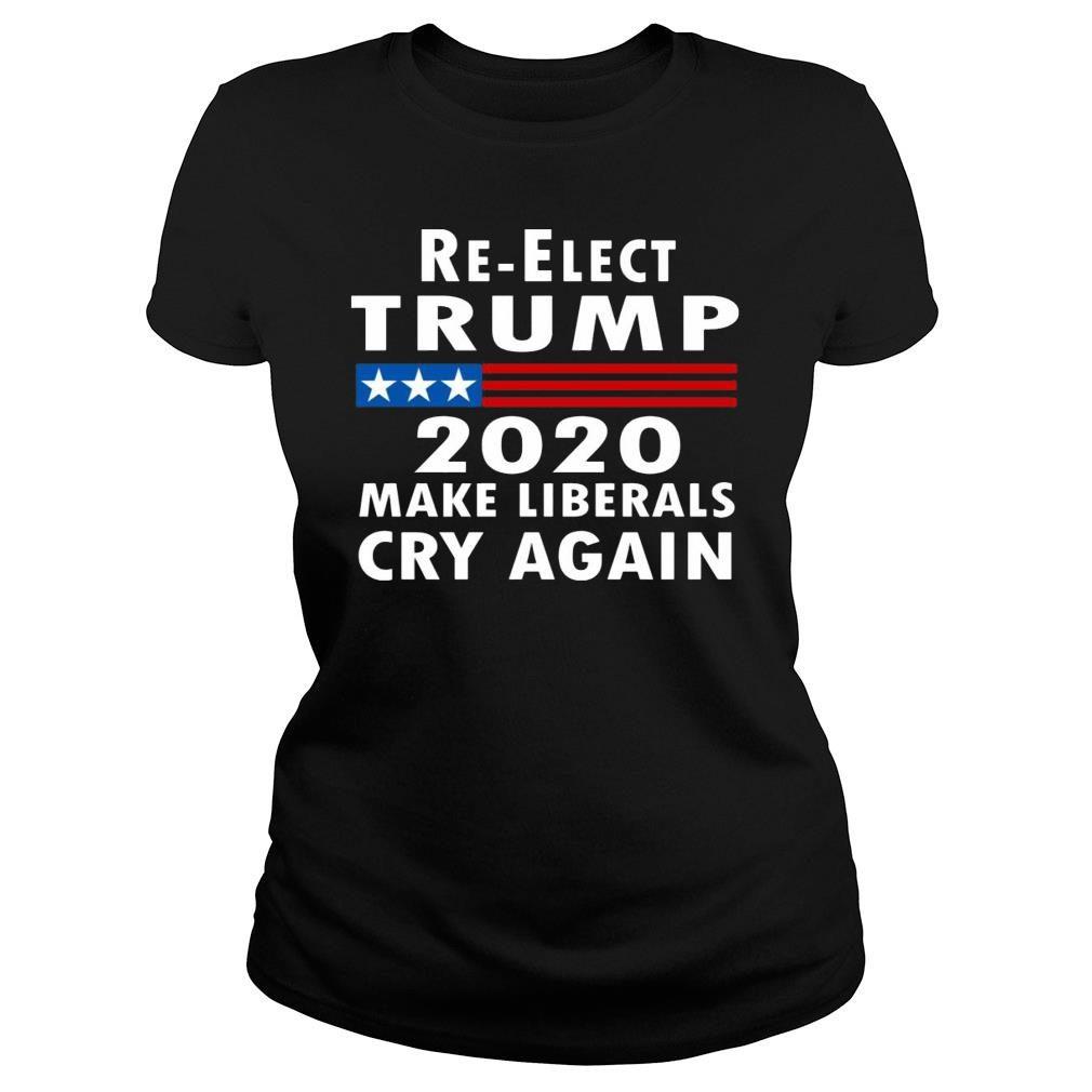 Re-elect Trump 2020 Make Liberals Cry Again Shirt ladies tee