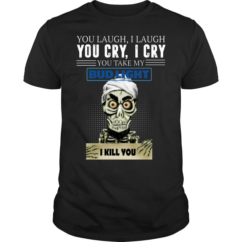 Skeleton you laugh i laugh you cry i cry you take my Bud Light shirt
