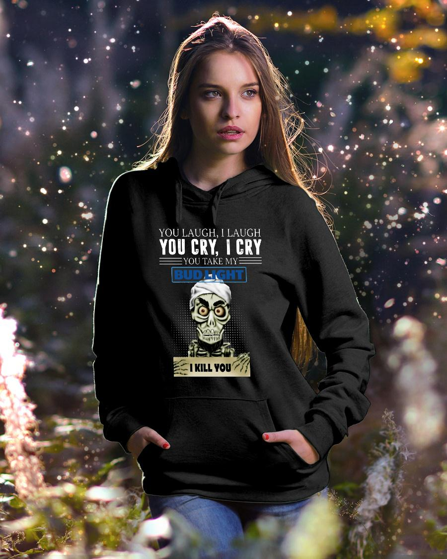 Skeleton you laugh i laugh you cry i cry you take my Bud Light shirt hoodie unisex