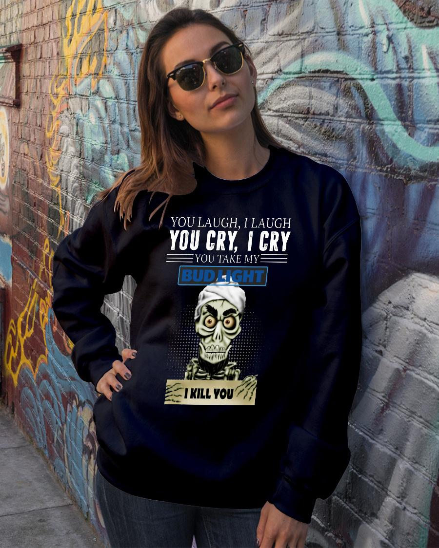 Skeleton you laugh i laugh you cry i cry you take my Bud Light shirt sweater official