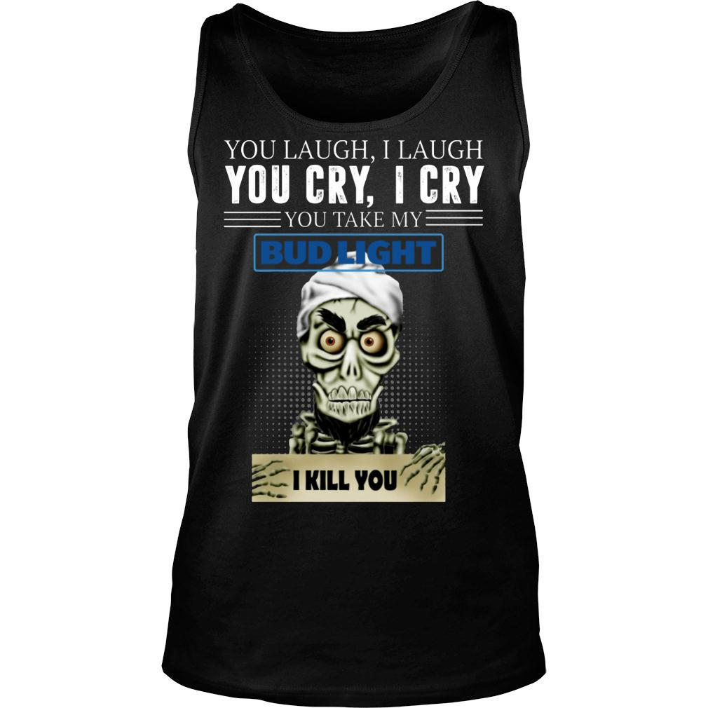 Skeleton you laugh i laugh you cry i cry you take my Bud Light shirt tank top