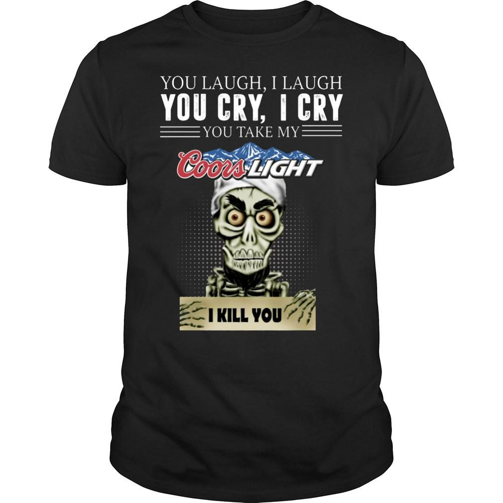 Skeleton you laugh i laugh you cry i cry you take my Coors Light kill you shirt