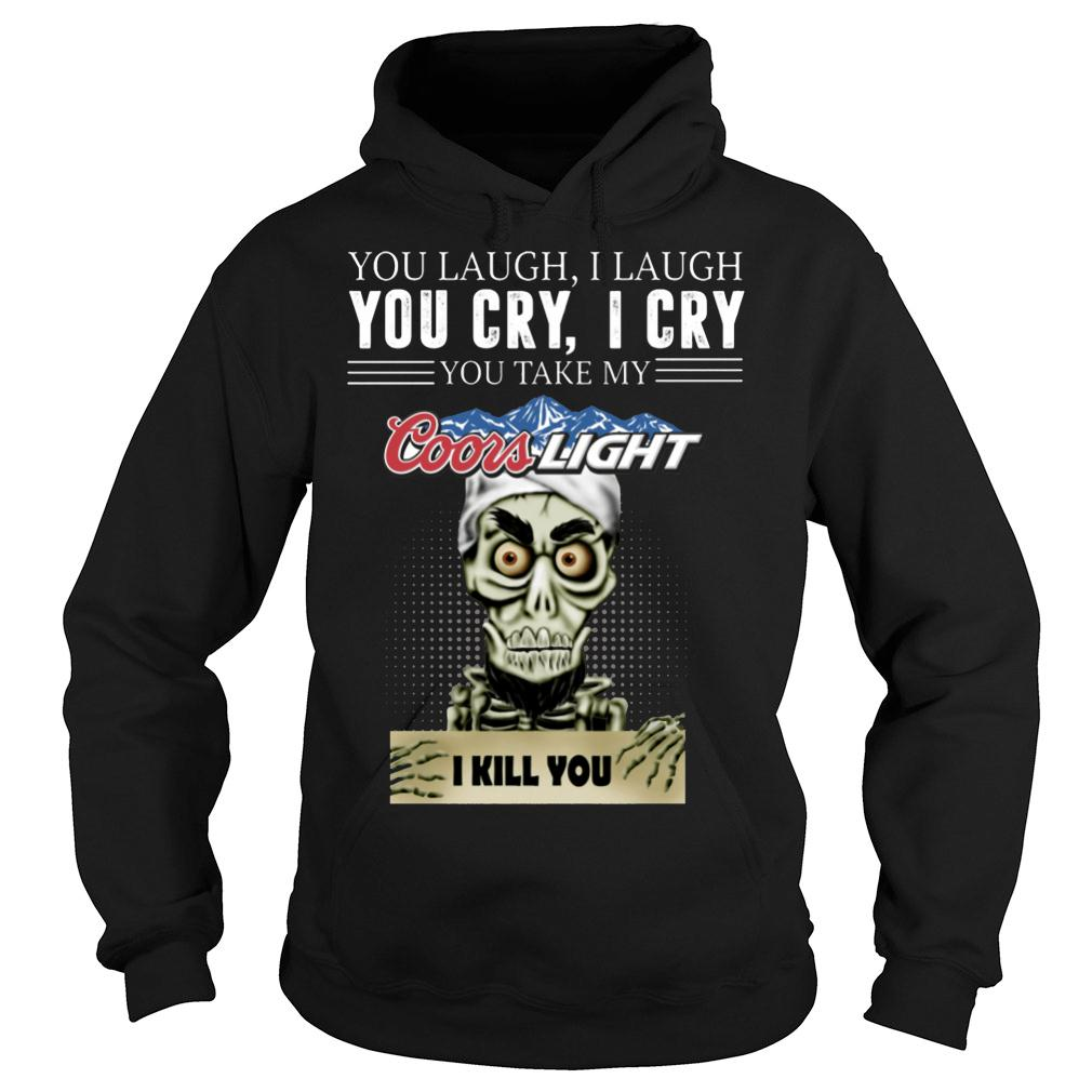 Skeleton you laugh i laugh you cry i cry you take my Coors Light kill you shirt hoodie