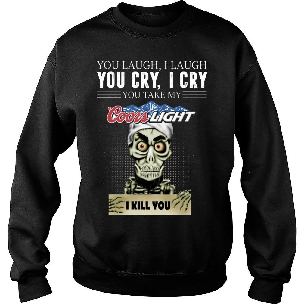 Skeleton you laugh i laugh you cry i cry you take my Coors Light kill you shirt sweater