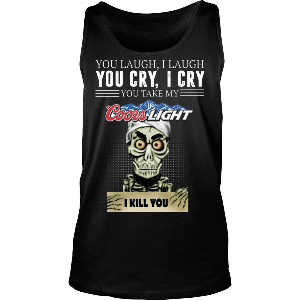 Skeleton you laugh i laugh you cry i cry you take my Coors Light kill you shirt tank top