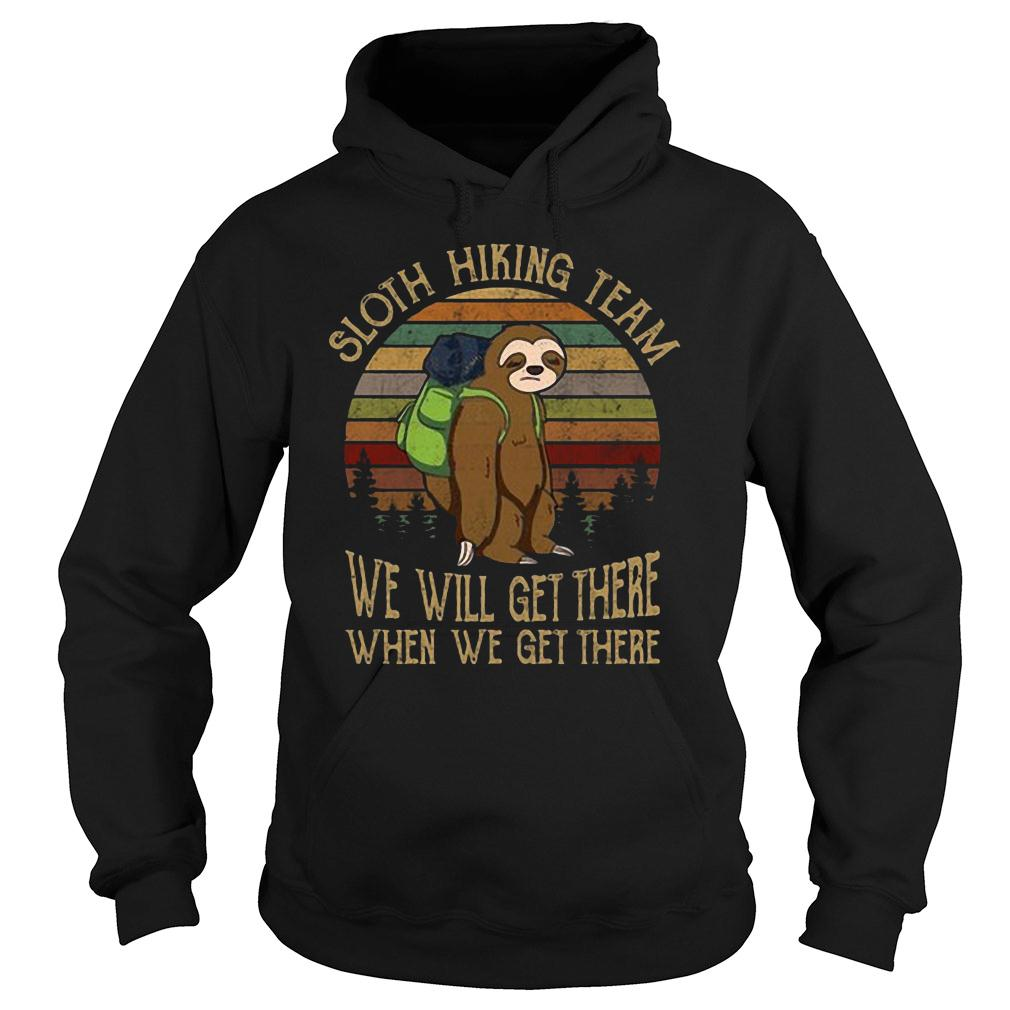 Sloth hiking team we will get there when we get there shirt hoodie