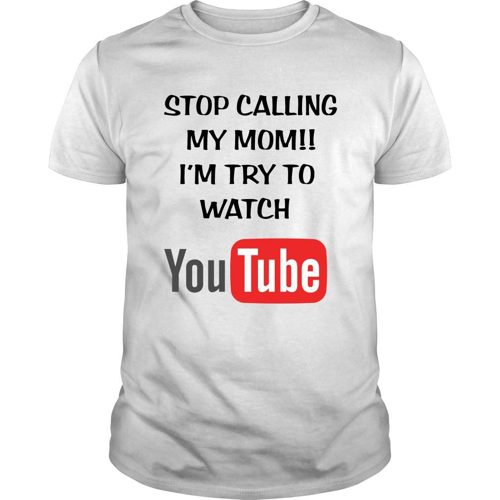 Stop calling my mom I'm try to watch youtube shirt