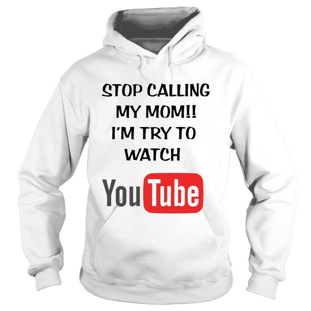 Stop calling my mom I'm try to watch youtube shirt hoodie