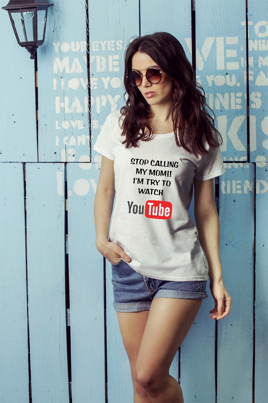 Stop calling my mom I'm try to watch youtube shirt ladies tee official
