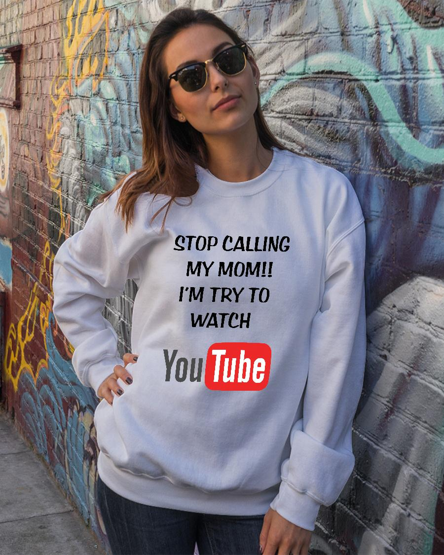 Stop calling my mom I'm try to watch youtube shirt sweater official
