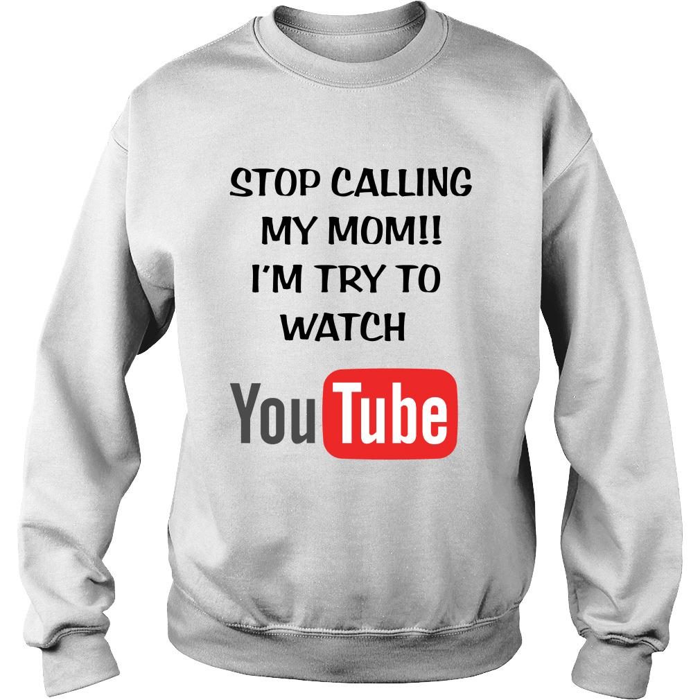 Stop calling my mom I'm try to watch youtube shirt sweater
