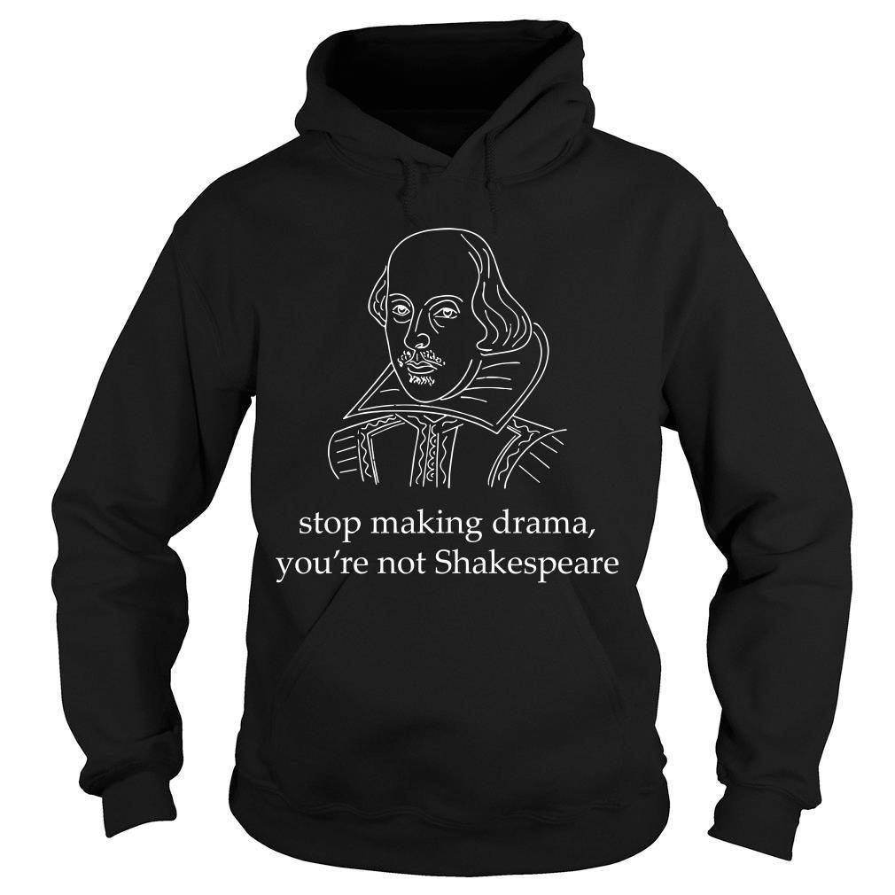 Stop making drama you're not Skakespeare shirt hoodie
