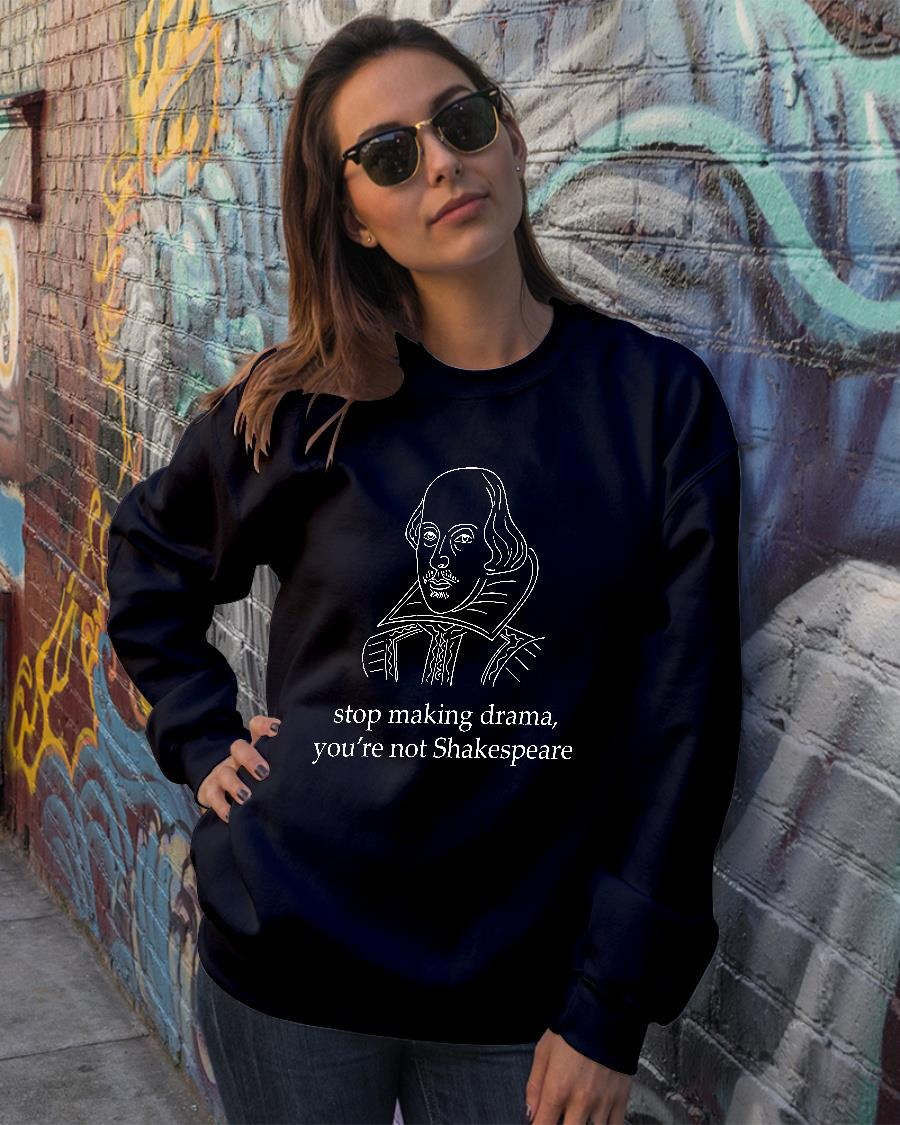 Stop making drama you're not Skakespeare shirt sweater official