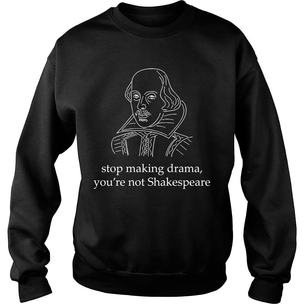 Stop making drama you're not Skakespeare shirt sweater