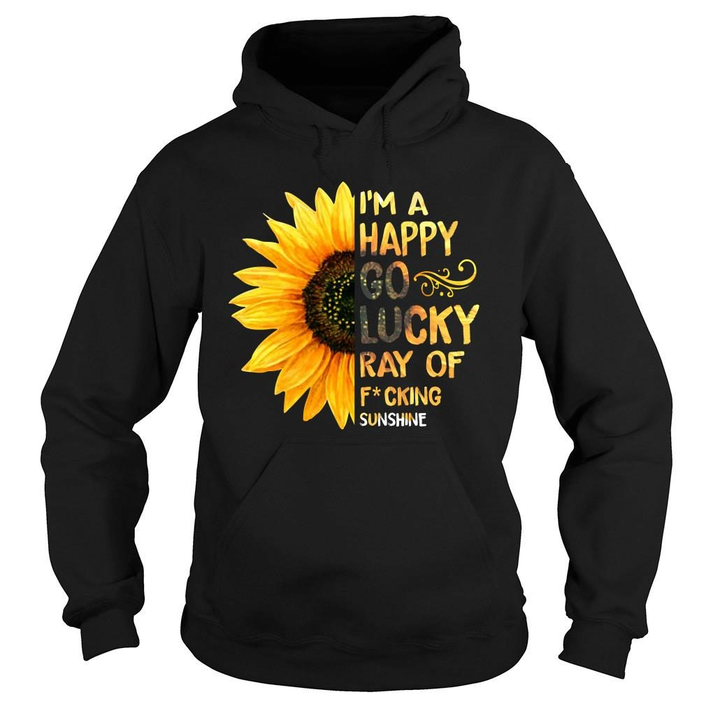 Sunflower I'm a happy go lucky ray of fucking shirt hoodie