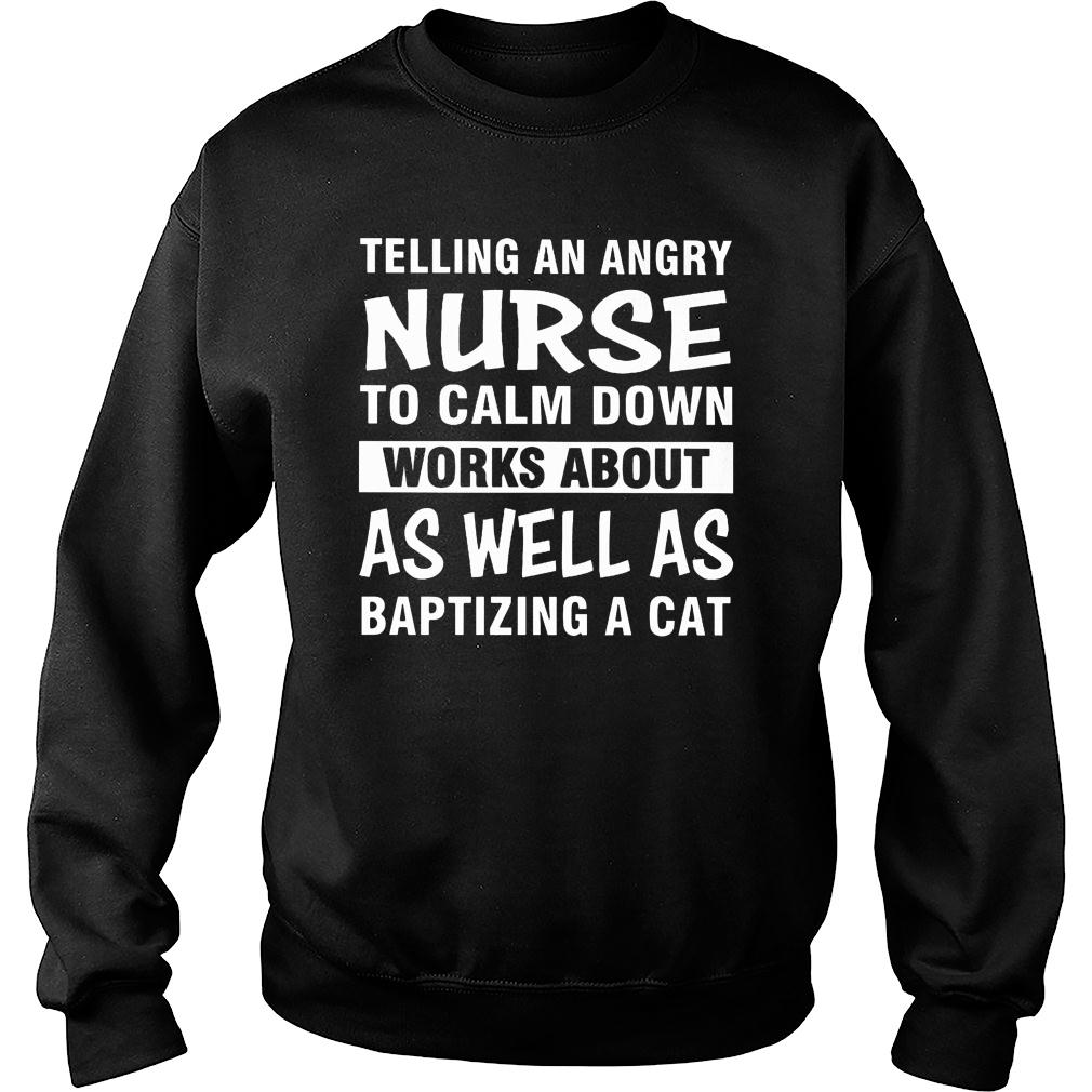 Telling an angry nurse to calm down works about as well as baptizing a cat shirt sweater