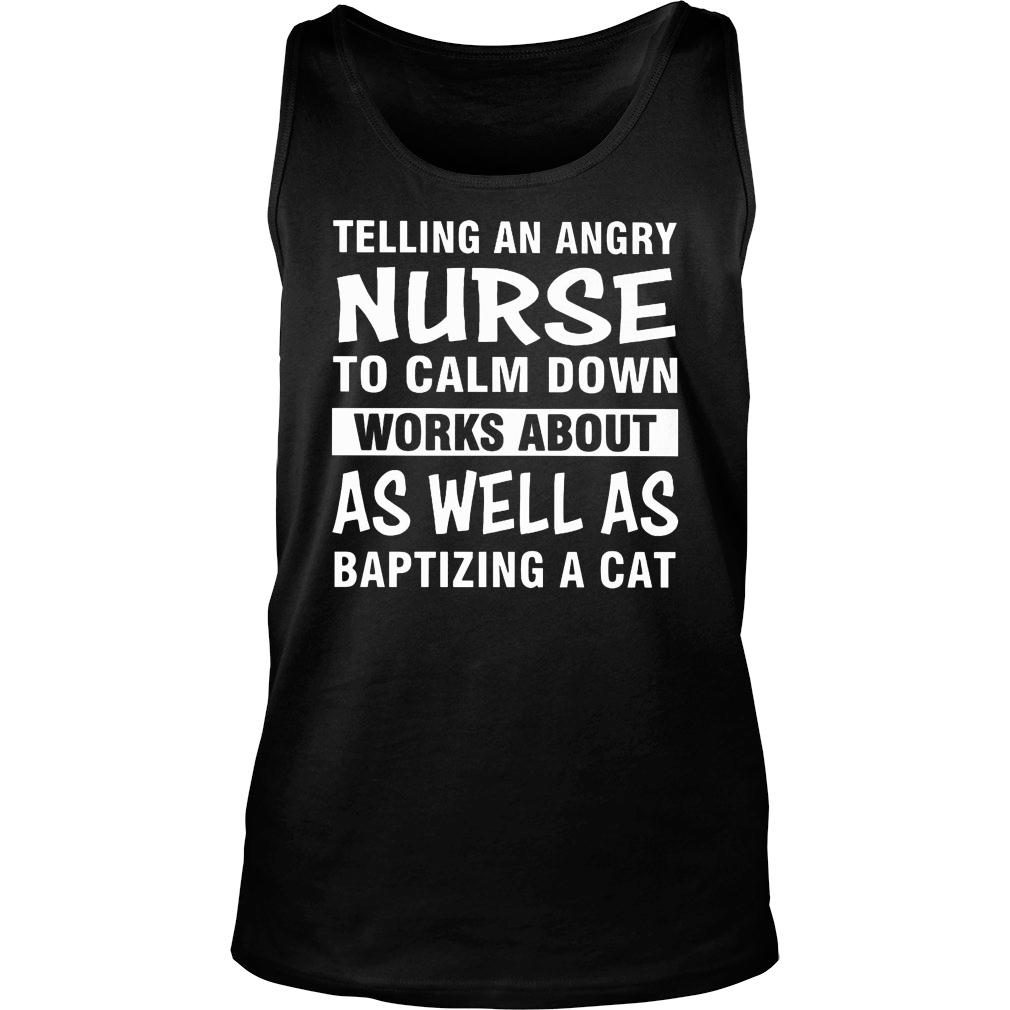 Telling an angry nurse to calm down works about as well as baptizing a cat shirt tank top