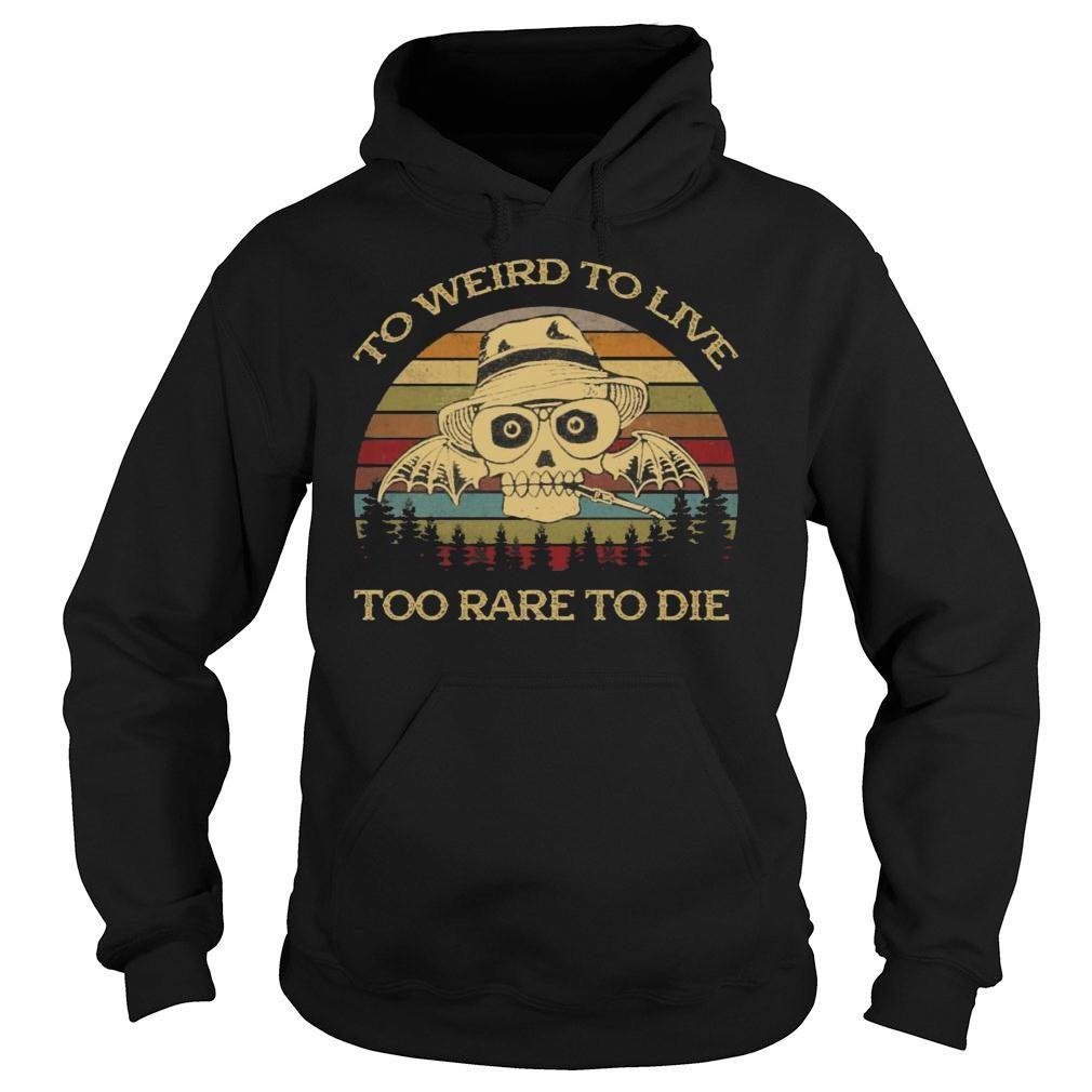 To Weird To Live Too Rare To Die Shirt hoodie