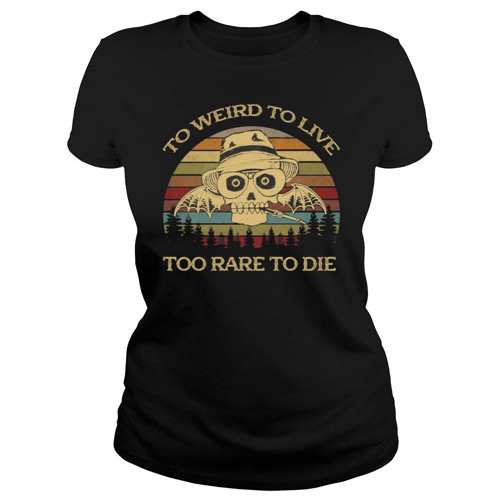 To Weird To Live Too Rare To Die Shirt ladies tee