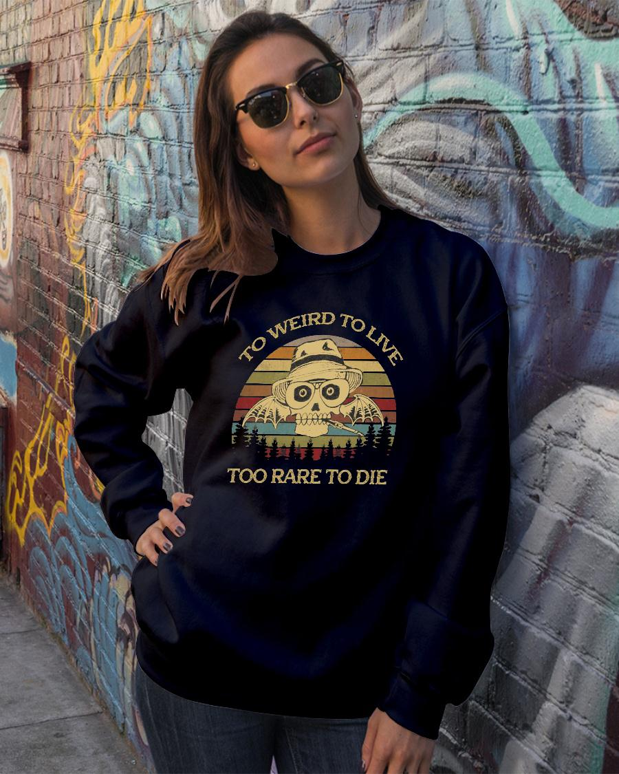 To Weird To Live Too Rare To Die Shirt sweater official