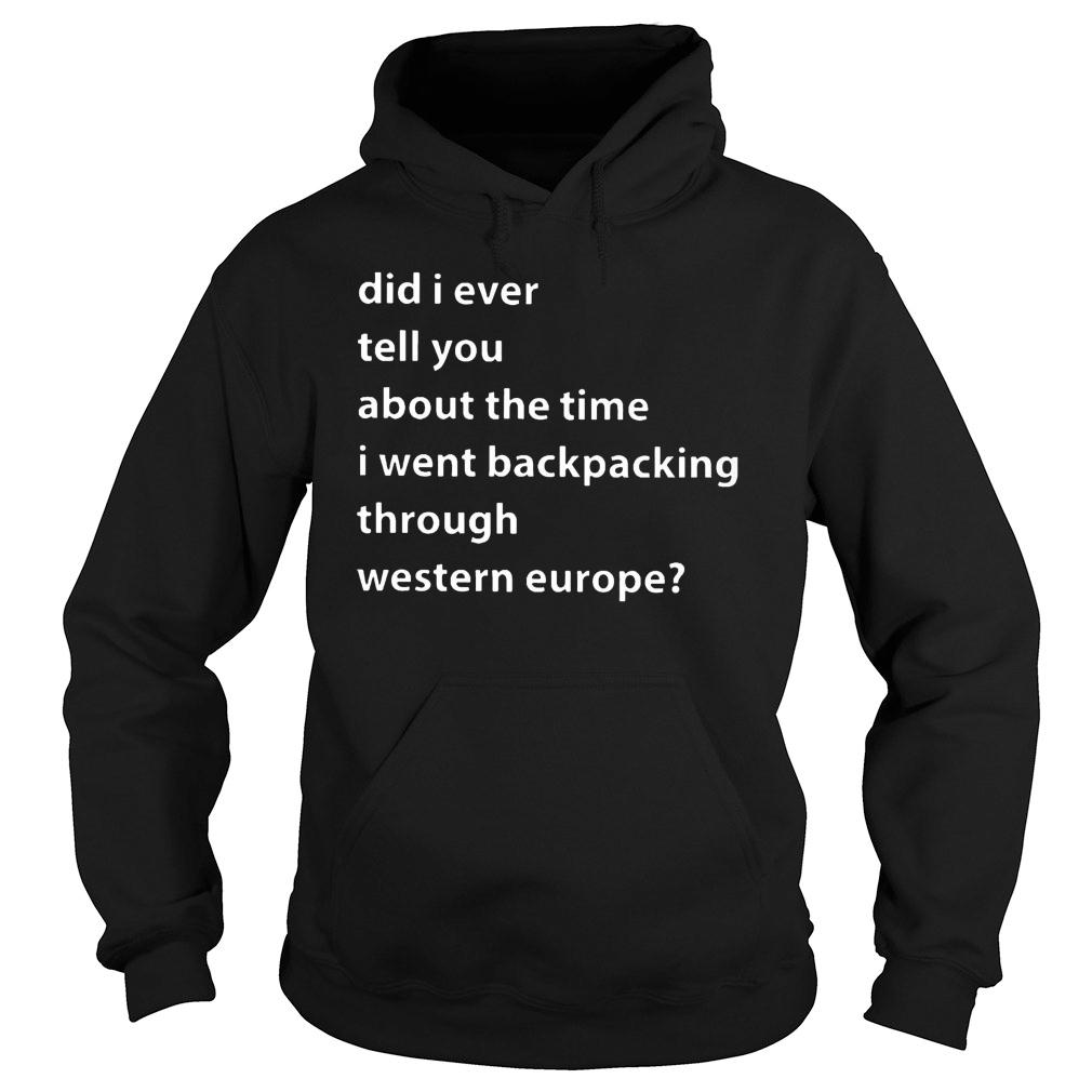 Western Europe Did I ever tell you about this time I went backpacking through western europe shirt hoodie