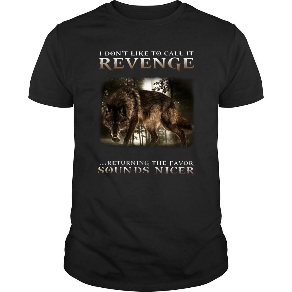 Wolf I don't like to call it revenge returning the favor sounds nicer shirt