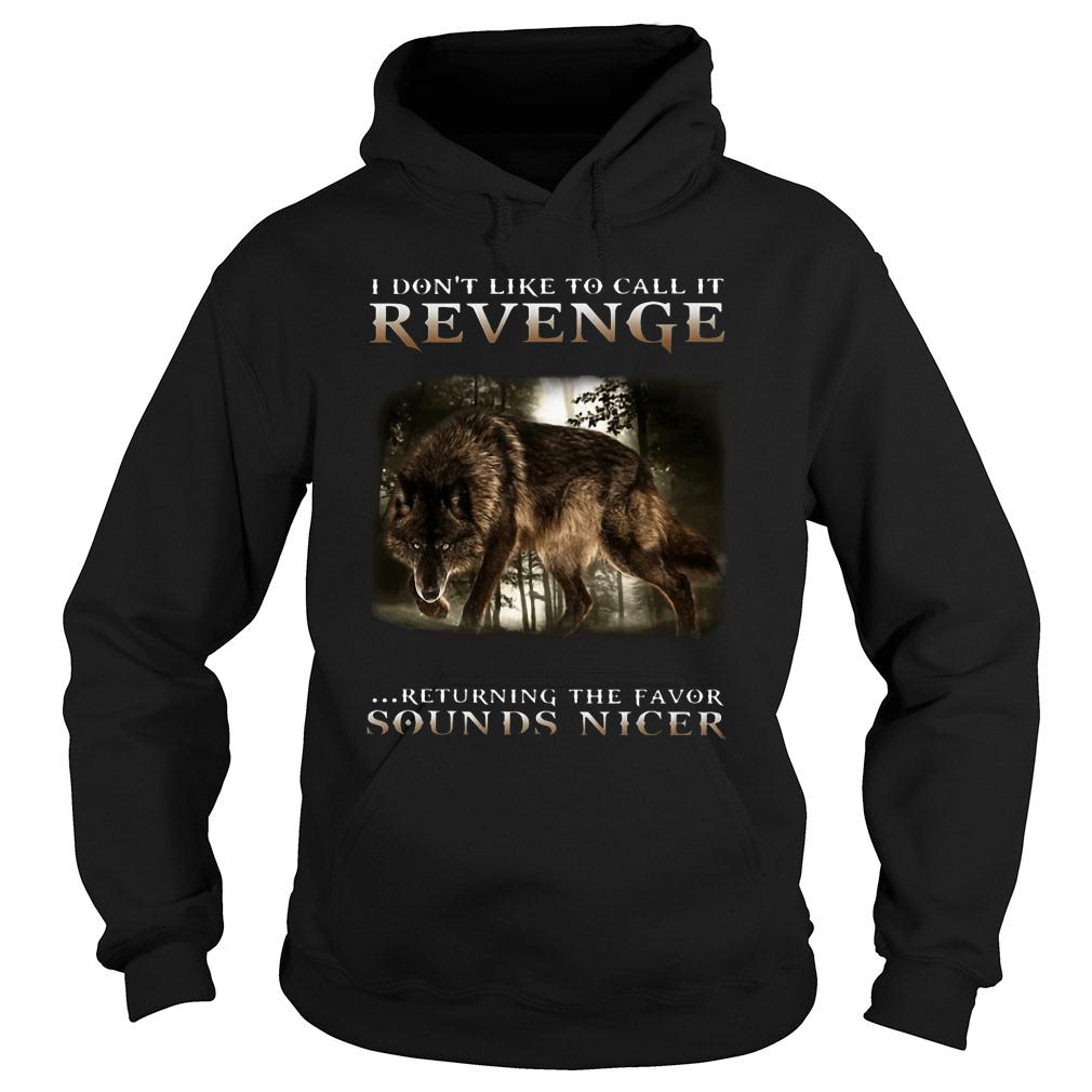 Wolf I don't like to call it revenge returning the favor sounds nicer shirt hoodie