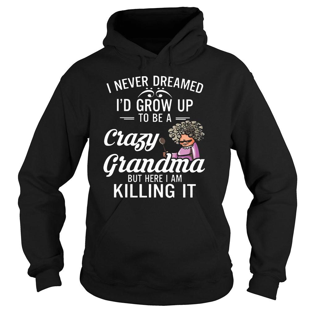 Women I never dreamed I'd grow up to be a crazy grandma but here I am killing it shirt hoodie
