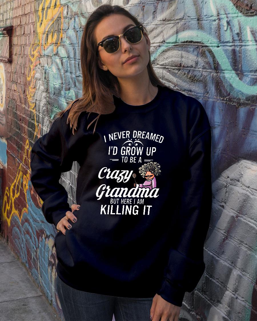 Women I never dreamed I'd grow up to be a crazy grandma but here I am killing it shirt sweater official