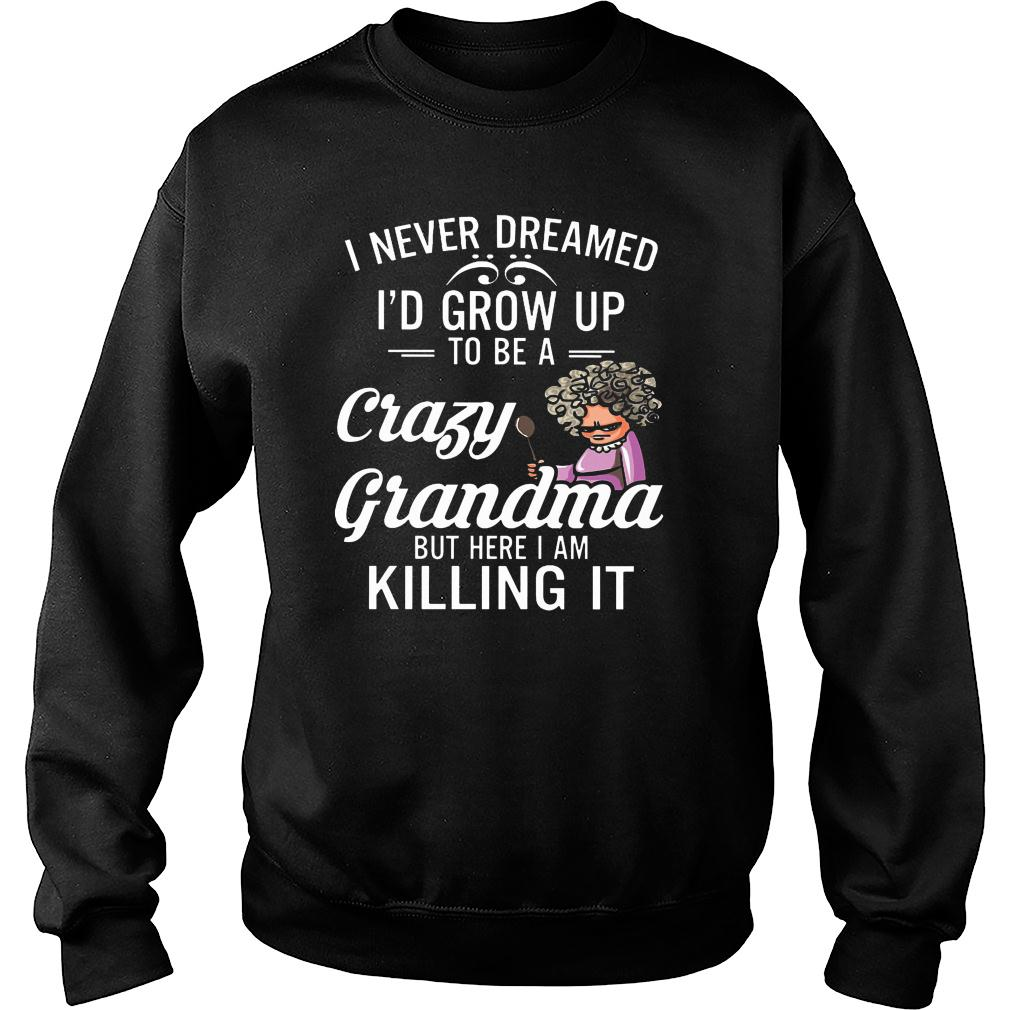 Women I never dreamed I'd grow up to be a crazy grandma but here I am killing it shirt sweater